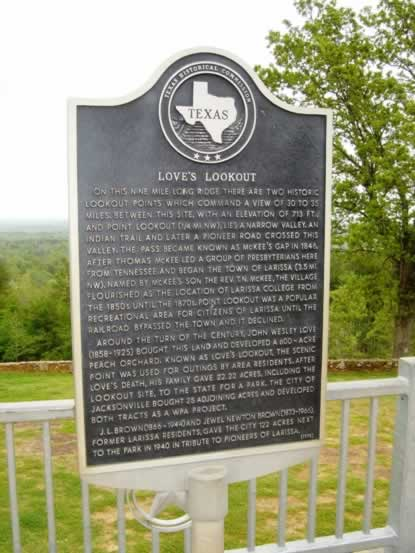 Historic scenic marker and plaque: On this nine mile long ridge there are two historic lookout points which command a view of 30 to 35 miles. Between this site, with an elevation of 713 ft., and Point Lookout (1/4 mi. NW), lies a narrow valley. An Indian trail and later a pioneer road crossed this valley. The pass became known as McKee's Gap in 1846, after Thomas McKee led a group of Presbyterians here from Tennessee and began the town of Larissa (3.5 mi. nw). Named by McKee's son the Rev. T. N. McKee, the village flourished as the location of Larissa College from the 1850s until the 1870s. Point Lookout was a popular recreational area for citizens of Larissa until the railroad bypassed the town and it declined. Around the turn of the century, John Wesley Love (1858-1925) bought this land and developed a 600-acre peach orchard. Known as Love's Lookout, the scenic point was used for outings by area residents. After Love's death, his family gave 22.22 acres, including the lookout site, to the state for a park. The City of Jacksonville bought 25 adjoining acres and developed both tracts as a WPA project. J. L. Brown (1866-1944) and Jewel Newton Brown (1873-1966), former Larissa residents, gave the city 122 acres next to the park in 1940 in tribute to pioneers of Larissa.